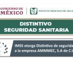 El instituto mexicano del seguro social otorgó a la empresa AMMMEC S.A. DE C.V., el distintivo de seguridad sanitaria que tiene como finalidad hacer que las empresas cumplan con las medidas de seguridad para un retorno saludable que se están impulsando y que la organización conozca los lineamientos adecuadamente ante el COVID-19, dentro de las cuales se incluye: • Capacitación del personal a través de las plataformas del CLIMSS • Desarrollo e implementación del Protocolo de Seguridad Sanitaria ante COVID-19 • Aprobación satisfactoria de su evaluación en la plataforma Nueva Normalidad. Mas que por requisito es una cuestión de responsabilidad social, ya que se garantiza que la empresa tiene entornos laborales seguros, saludables, con protocolos de prevención de contagios y con un equilibrio entre la salud y el bienestar de los trabajadores. Gracias al esfuerzo realizado por todos los colaboradores de AMMMEC, se ha logrado reducir el riesgo de contagios dentro de la organización. AMMMEC continúa trabajando para reafirmar el compromiso que tiene con la salud de su equipo de trabajo y bienestar social del país.